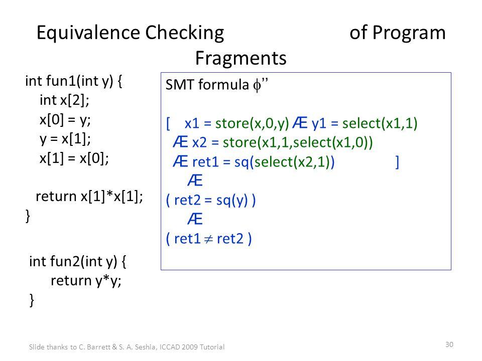 30 Equivalence Checking of Program Fragments int fun1(int y) { int x[2]; x[0] = y; y = x[1]; x[1] = x[0]; return x[1]*x[1]; } int fun2(int y) { return y*y; } SMT formula  '' [ x1 = store(x,0,y) Æ y1 = select(x1,1) Æ x2 = store(x1,1,select(x1,0)) Æ ret1 = sq(select(x2,1)) ] Æ ( ret2 = sq(y) ) Æ ( ret1  ret2 ) Slide thanks to C.