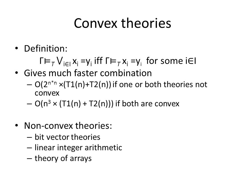 Convex theories Definition: Γ ⊨ T ⋁ i ∈ I x i =y i iff Γ ⊨ T x i =y i for some i ∈ I Gives much faster combination – O(2 n*n ×(T1(n)+T2(n)) if one or both theories not convex – O(n 3 × (T1(n) + T2(n))) if both are convex Non-convex theories: – bit vector theories – linear integer arithmetic – theory of arrays