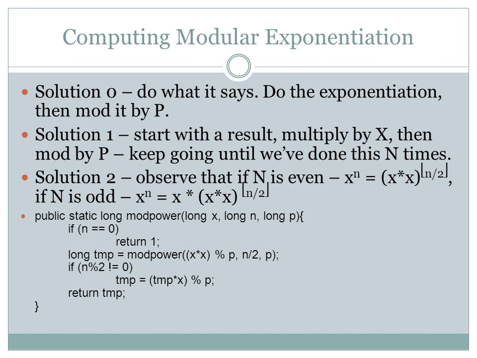 Computing Modular Exponentiation Solution 0 – do what it says. Do the exponentiation, then mod it by P. Solution 1 – start with a result, multiply by