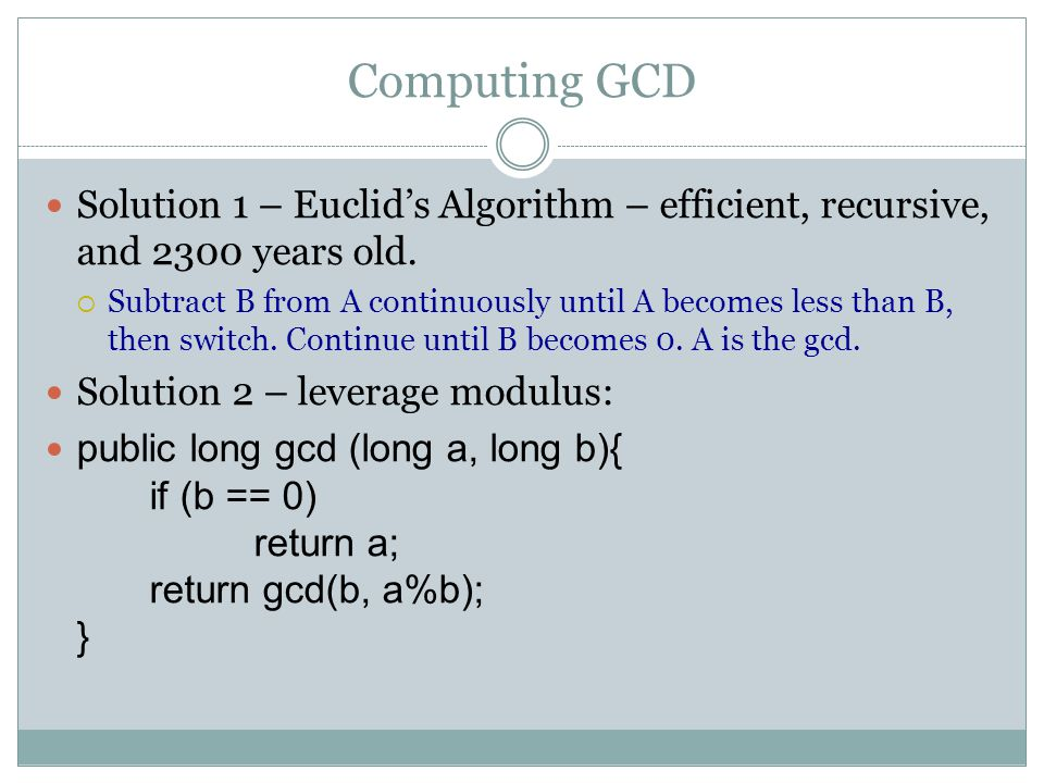 Computing GCD Solution 1 – Euclid's Algorithm – efficient, recursive, and 2300 years old.