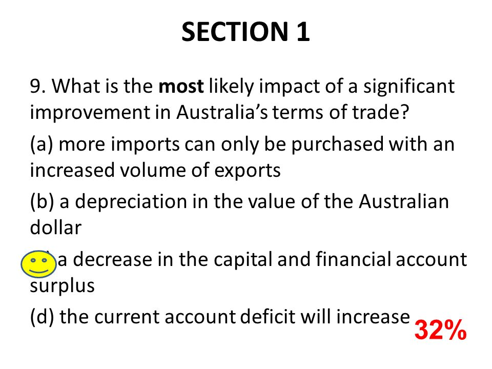 SECTION 1 9. What is the most likely impact of a significant improvement in Australia's terms of trade? (a) more imports can only be purchased with an