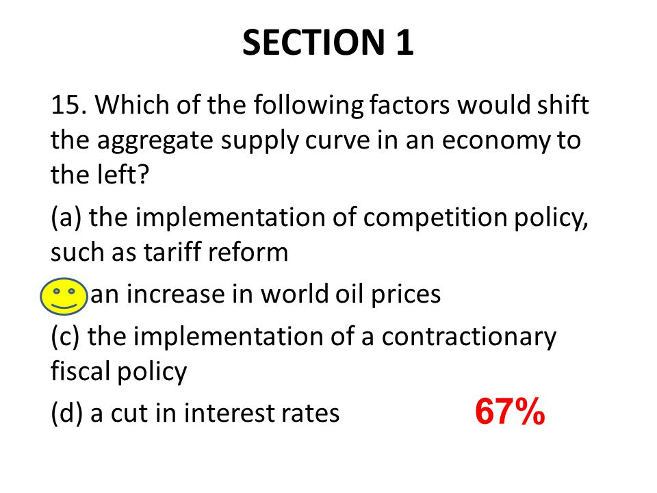 SECTION 1 15. Which of the following factors would shift the aggregate supply curve in an economy to the left? (a) the implementation of competition p