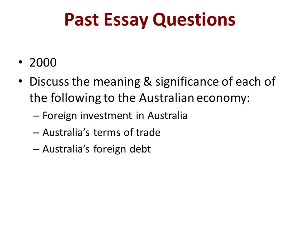 Past Essay Questions 2000 Discuss the meaning & significance of each of the following to the Australian economy: – Foreign investment in Australia – A