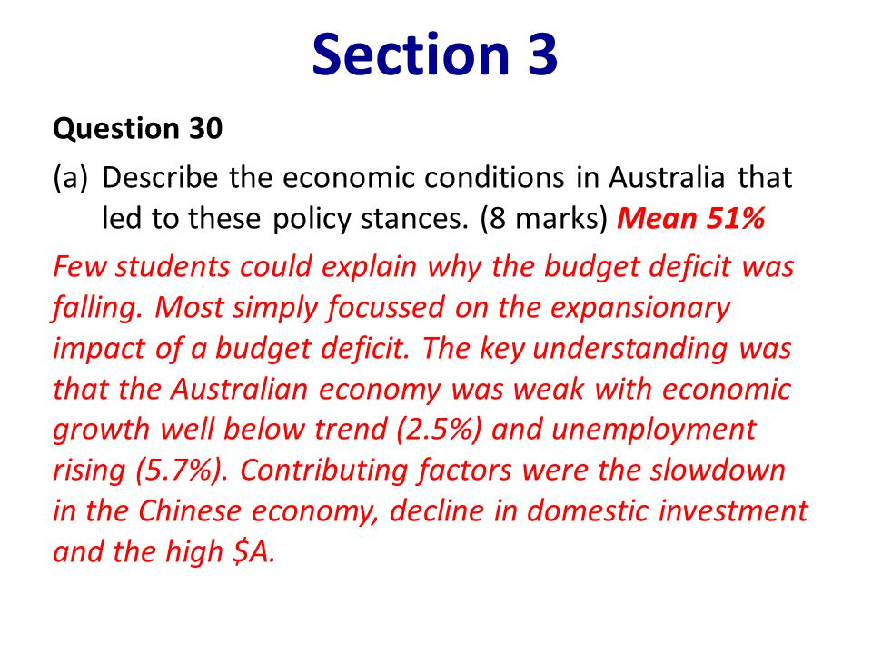 Section 3 Question 30 (a)Describe the economic conditions in Australia that led to these policy stances. (8 marks) Mean 51% Few students could explain