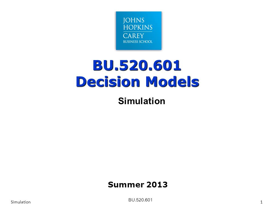 BU.520.601 BU.520.601 Decision Models Simulation1 Simulation Summer 2013