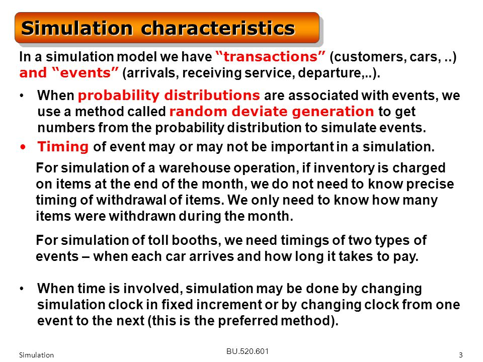 BU.520.601 Simulation3 Simulation characteristics In a simulation model we have transactions (customers, cars,..) and events (arrivals, receiving service, departure,..).