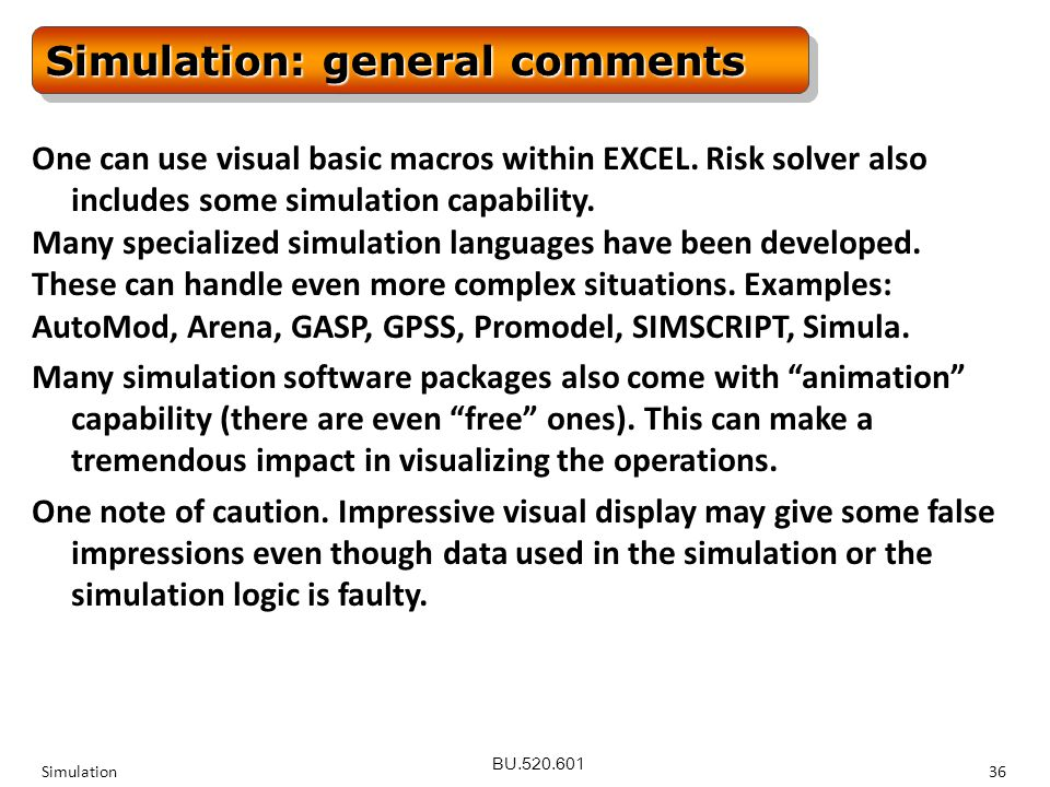 BU.520.601 Simulation36 Simulation: general comments One can use visual basic macros within EXCEL.