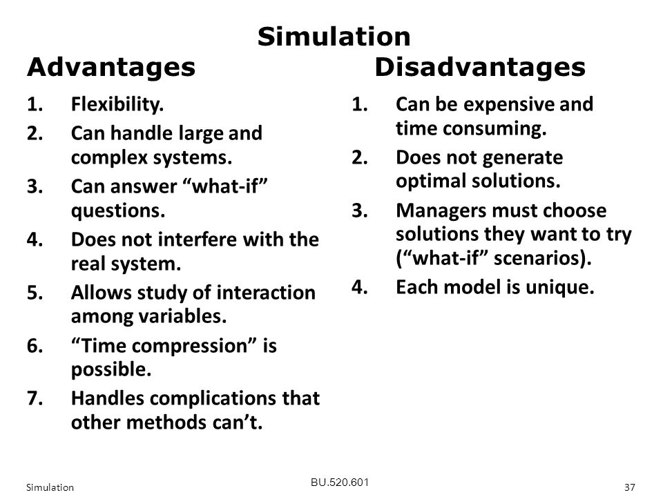 BU.520.601 Simulation37 Simulation Advantages Disadvantages Simulation Advantages Disadvantages 1.Flexibility.