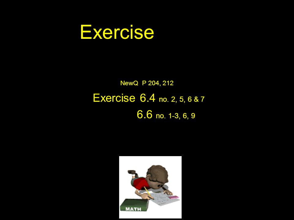 Exercise NewQ P 204, 212 Exercise 6.4 no. 2, 5, 6 & 7 6.6 no. 1-3, 6, 9