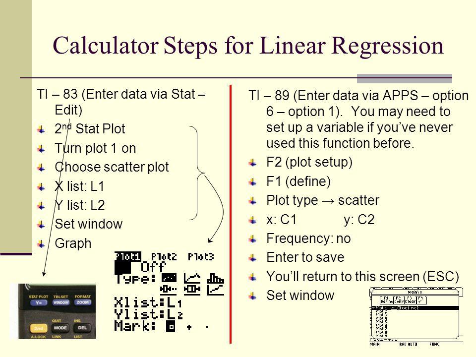 Calculator Steps for Linear Regression TI – 83 (Enter data via Stat – Edit) 2 nd Stat Plot Turn plot 1 on Choose scatter plot X list: L1 Y list: L2 Se