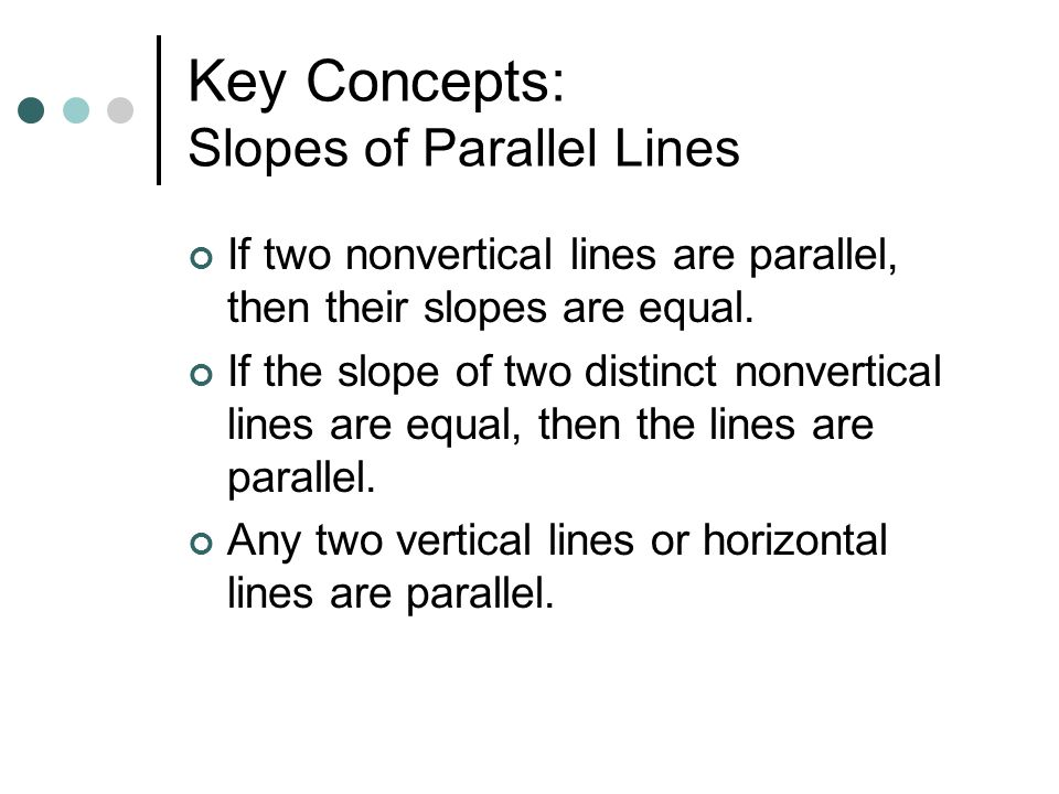 Key Concepts: Slopes of Parallel Lines If two nonvertical lines are parallel, then their slopes are equal. If the slope of two distinct nonvertical li