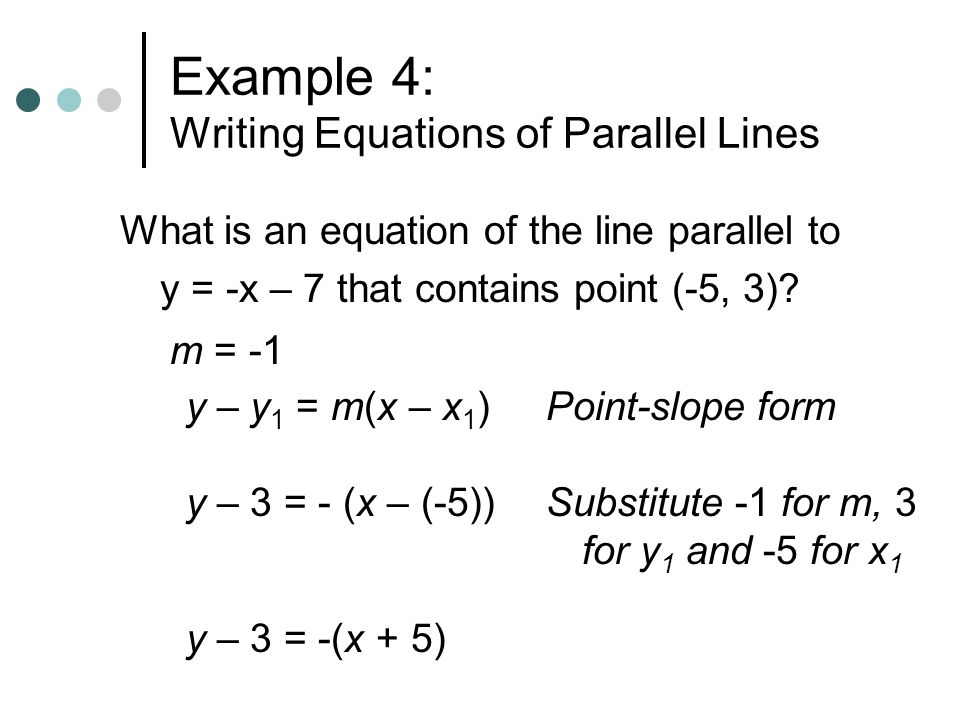 Example 4: Writing Equations of Parallel Lines What is an equation of the line parallel to y = -x – 7 that contains point (-5, 3)? m = -1 y – y 1 = m(