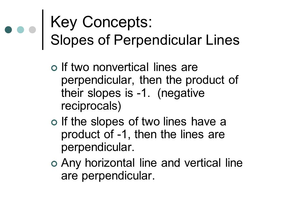 Key Concepts: Slopes of Perpendicular Lines If two nonvertical lines are perpendicular, then the product of their slopes is -1. (negative reciprocals)