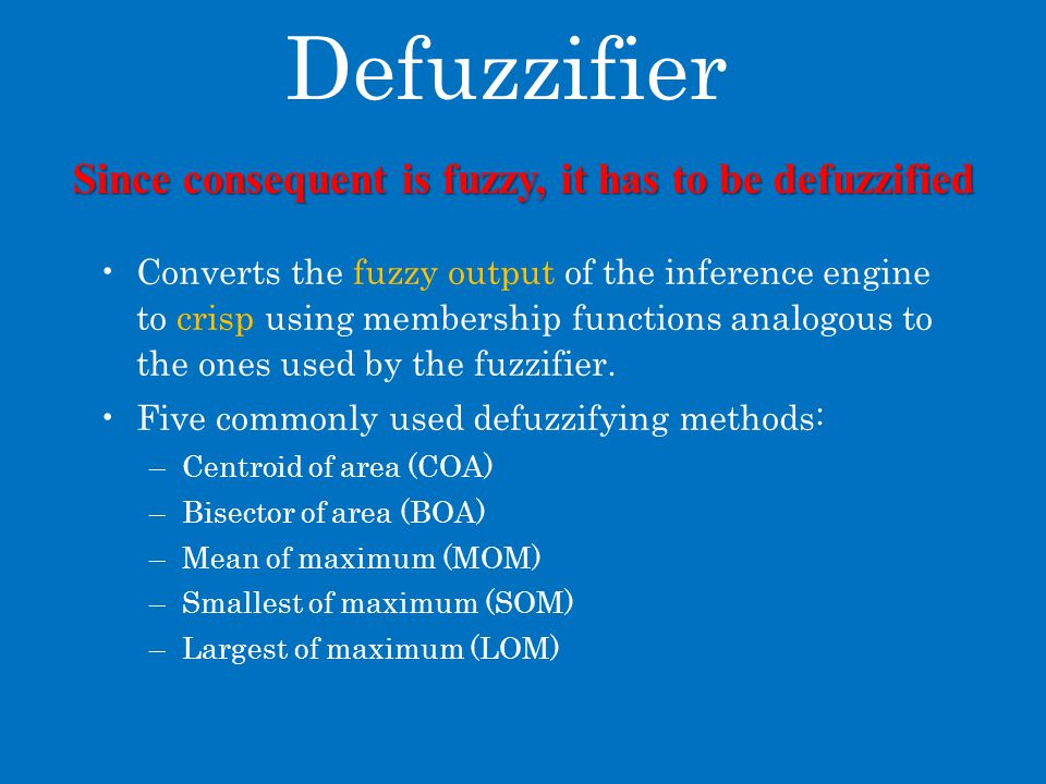 Defuzzifier Converts the fuzzy output of the inference engine to crisp using membership functions analogous to the ones used by the fuzzifier.