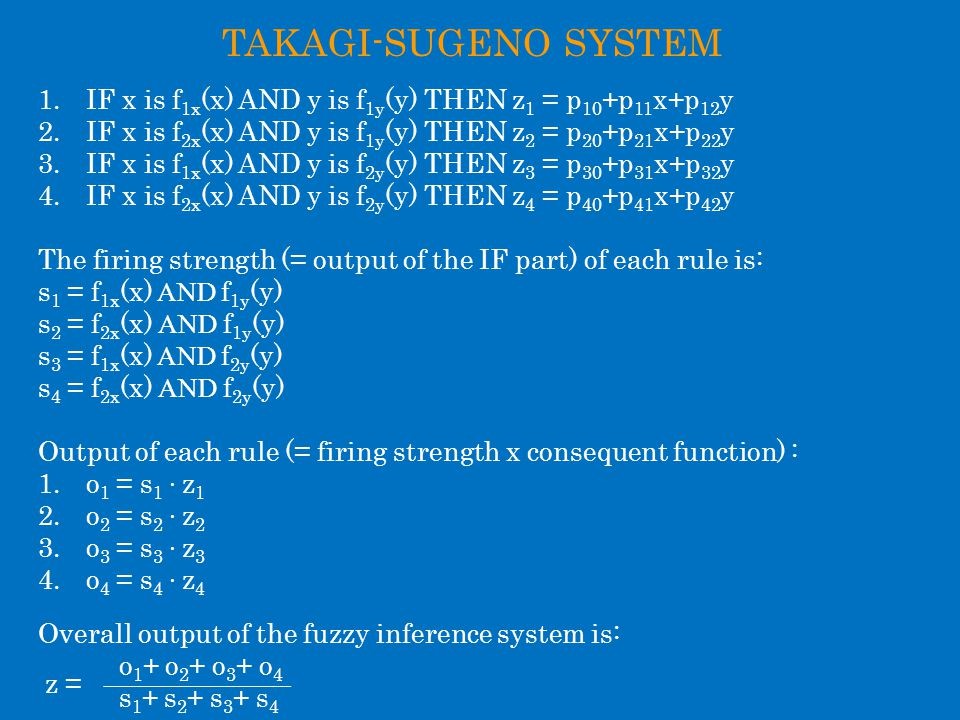 TAKAGI-SUGENO SYSTEM 1.IF x is f 1x (x) AND y is f 1y (y) THEN z 1 = p 10 +p 11 x+p 12 y 2.IF x is f 2x (x) AND y is f 1y (y) THEN z 2 = p 20 +p 21 x+p 22 y 3.IF x is f 1x (x) AND y is f 2y (y) THEN z 3 = p 30 +p 31 x+p 32 y 4.IF x is f 2x (x) AND y is f 2y (y) THEN z 4 = p 40 +p 41 x+p 42 y The firing strength (= output of the IF part) of each rule is: s 1 = f 1x (x) AND f 1y (y) s 2 = f 2x (x) AND f 1y (y) s 3 = f 1x (x) AND f 2y (y) s 4 = f 2x (x) AND f 2y (y) Output of each rule (= firing strength x consequent function) : 1.o 1 = s 1 ∙ z 1 2.o 2 = s 2 ∙ z 2 3.o 3 = s 3 ∙ z 3 4.o 4 = s 4 ∙ z 4 Overall output of the fuzzy inference system is: o 1 + o 2 + o 3 + o 4 s 1 + s 2 + s 3 + s 4 z =