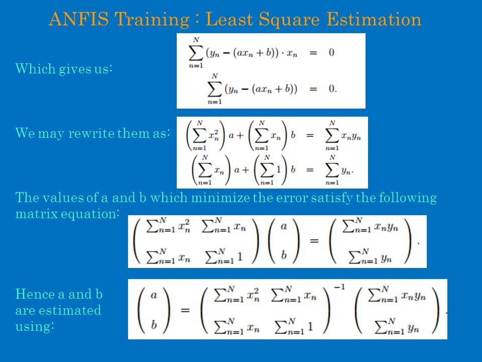ANFIS Training : Least Square Estimation Which gives us: We may rewrite them as: The values of a and b which minimize the error satisfy the following matrix equation: Hence a and b are estimated using: