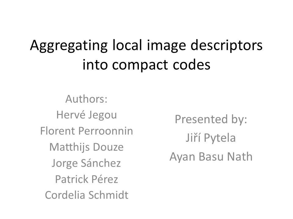 Aggregating local image descriptors into compact codes Authors: Hervé Jegou Florent Perroonnin Matthijs Douze Jorge Sánchez Patrick Pérez Cordelia Sch