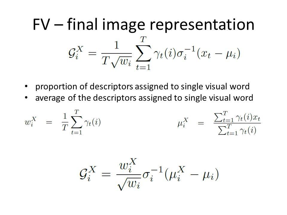 FV – final image representation proportion of descriptors assigned to single visual word average of the descriptors assigned to single visual word