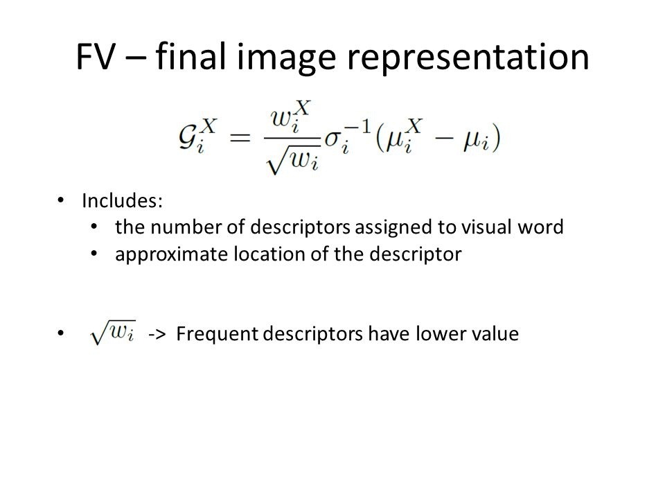 FV – final image representation Includes: the number of descriptors assigned to visual word approximate location of the descriptor -> Frequent descrip