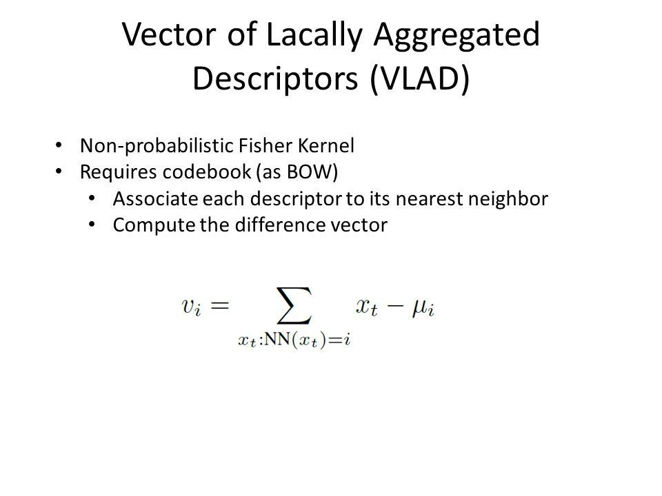 Vector of Lacally Aggregated Descriptors (VLAD) Non-probabilistic Fisher Kernel Requires codebook (as BOW) Associate each descriptor to its nearest ne
