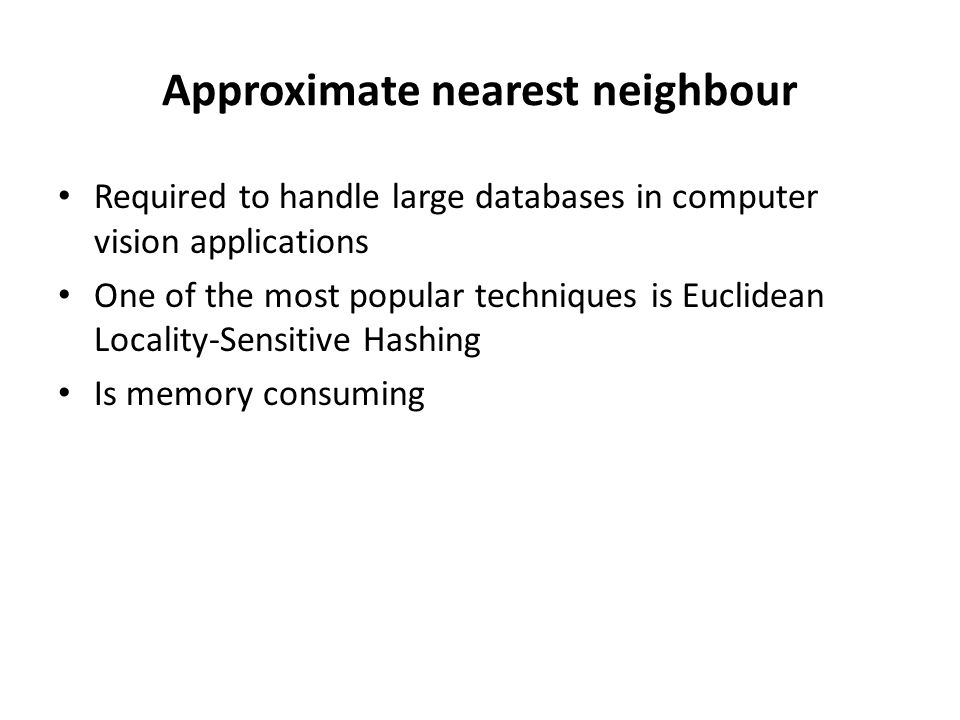 Approximate nearest neighbour Required to handle large databases in computer vision applications One of the most popular techniques is Euclidean Local
