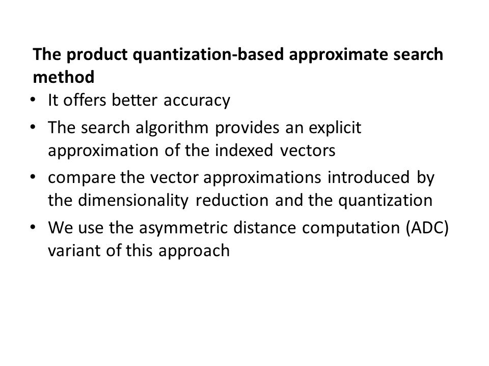 The product quantization-based approximate search method It offers better accuracy The search algorithm provides an explicit approximation of the inde