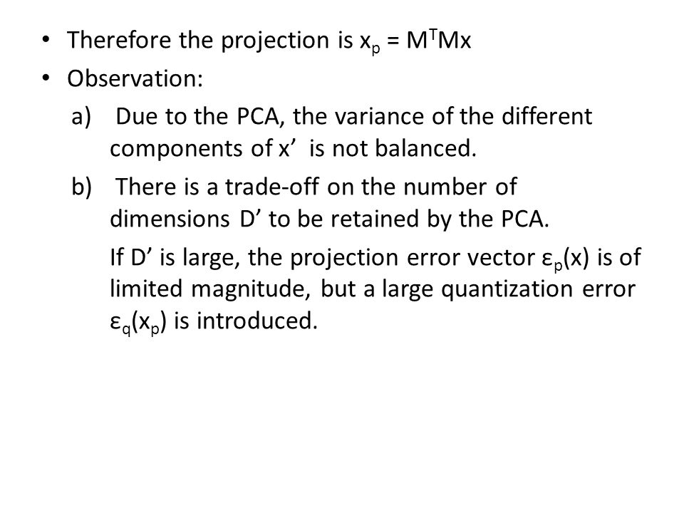 Therefore the projection is x p = M T Mx Observation: a) Due to the PCA, the variance of the different components of x' is not balanced. b) There is a
