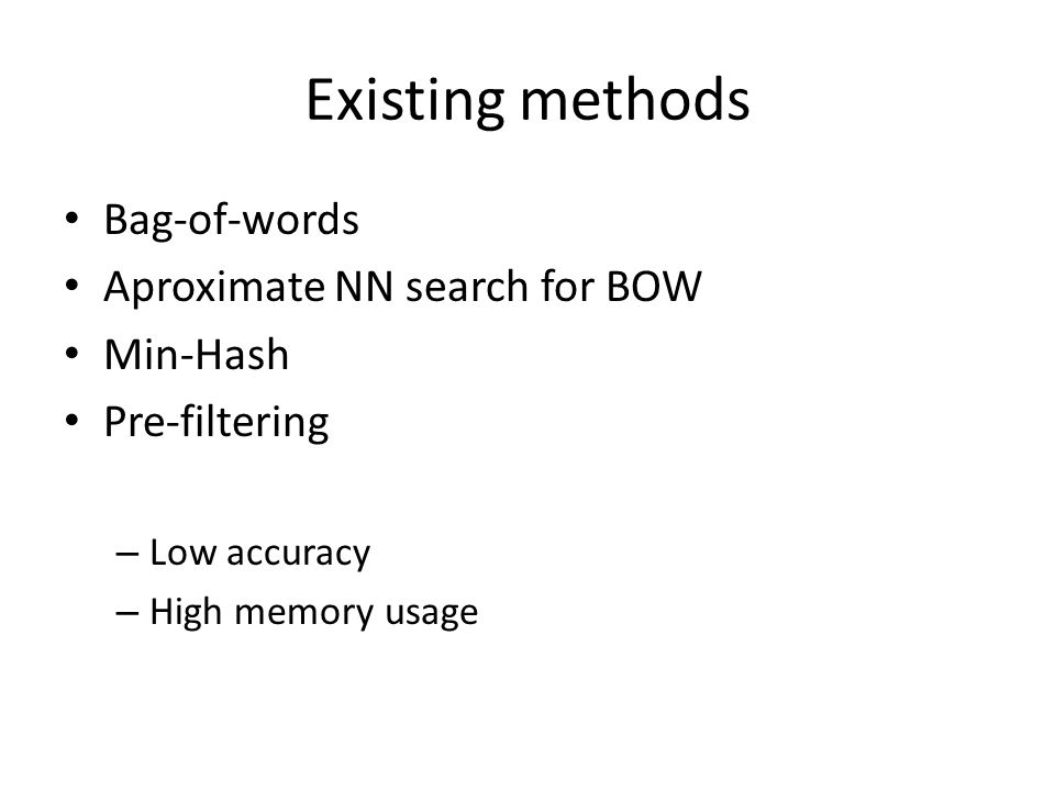 Existing methods Bag-of-words Aproximate NN search for BOW Min-Hash Pre-filtering – Low accuracy – High memory usage