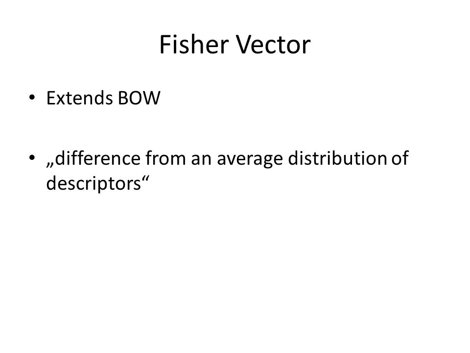 """Fisher Vector Extends BOW """"difference from an average distribution of descriptors"""""""