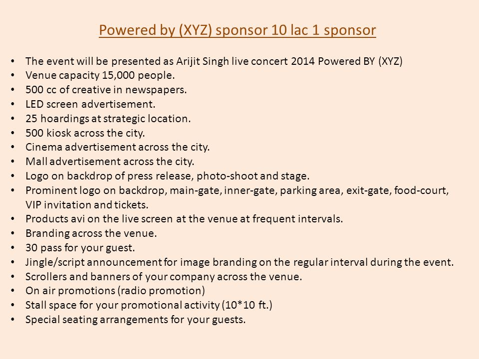 Powered by (XYZ) sponsor 10 lac 1 sponsor The event will be presented as Arijit Singh live concert 2014 Powered BY (XYZ) Venue capacity 15,000 people.