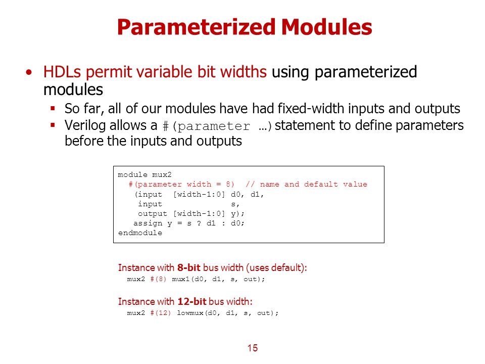 Parameterized Modules HDLs permit variable bit widths using parameterized modules  So far, all of our modules have had fixed-width inputs and outputs