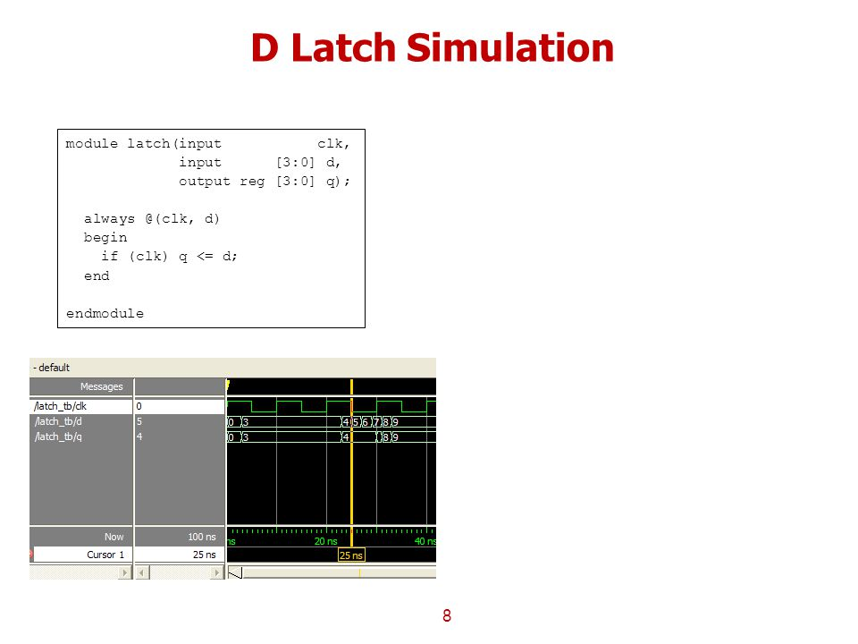 D Latch Simulation 8 module latch(input clk, input [3:0] d, output reg [3:0] q); always @(clk, d) begin if (clk) q <= d; end endmodule