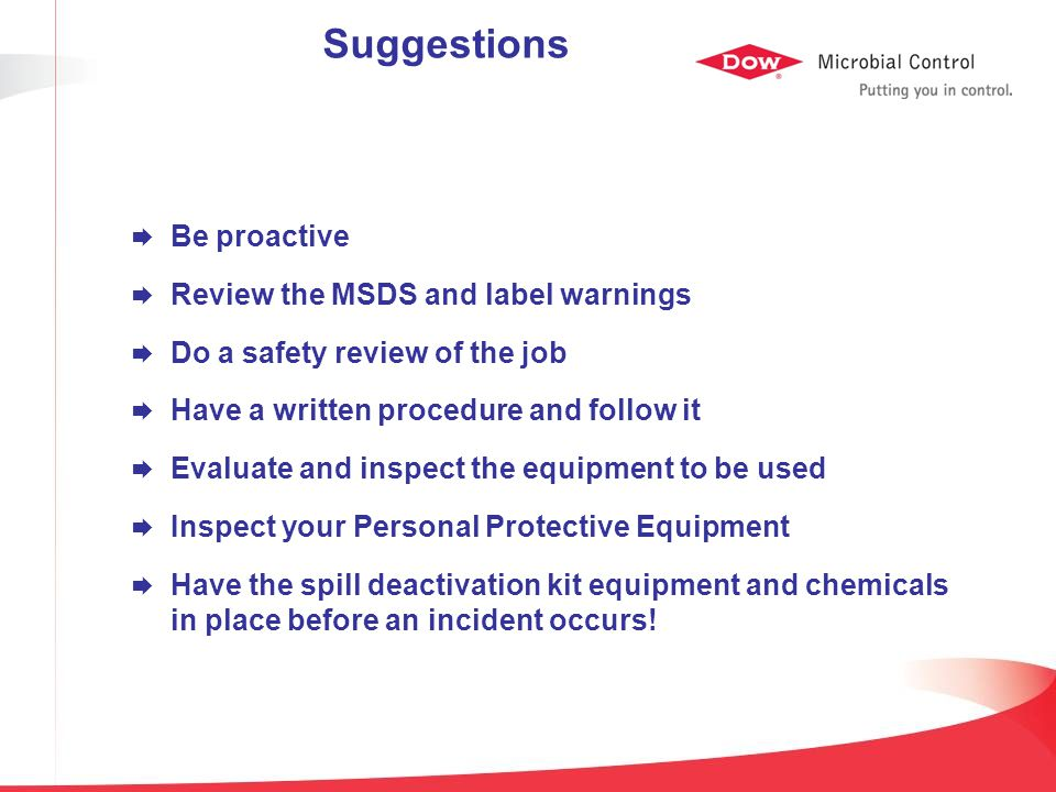 Suggestions  Be proactive  Review the MSDS and label warnings  Do a safety review of the job  Have a written procedure and follow it  Evaluate an