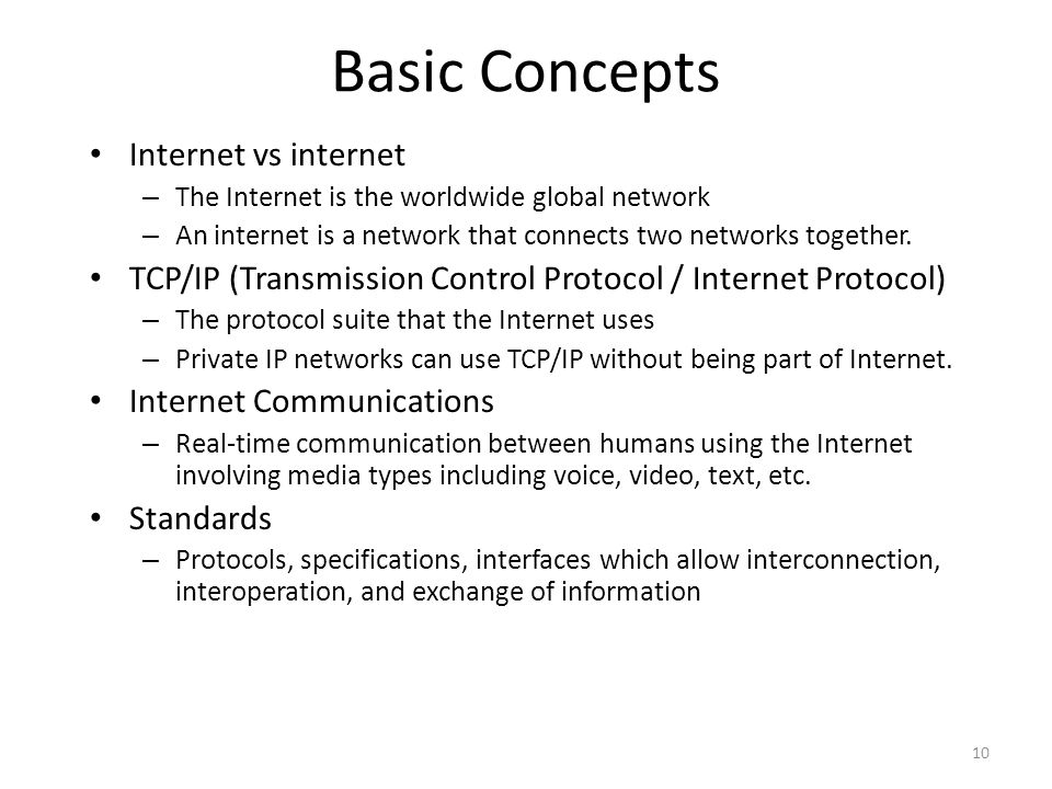 Basic Concepts Internet vs internet – The Internet is the worldwide global network – An internet is a network that connects two networks together. TCP