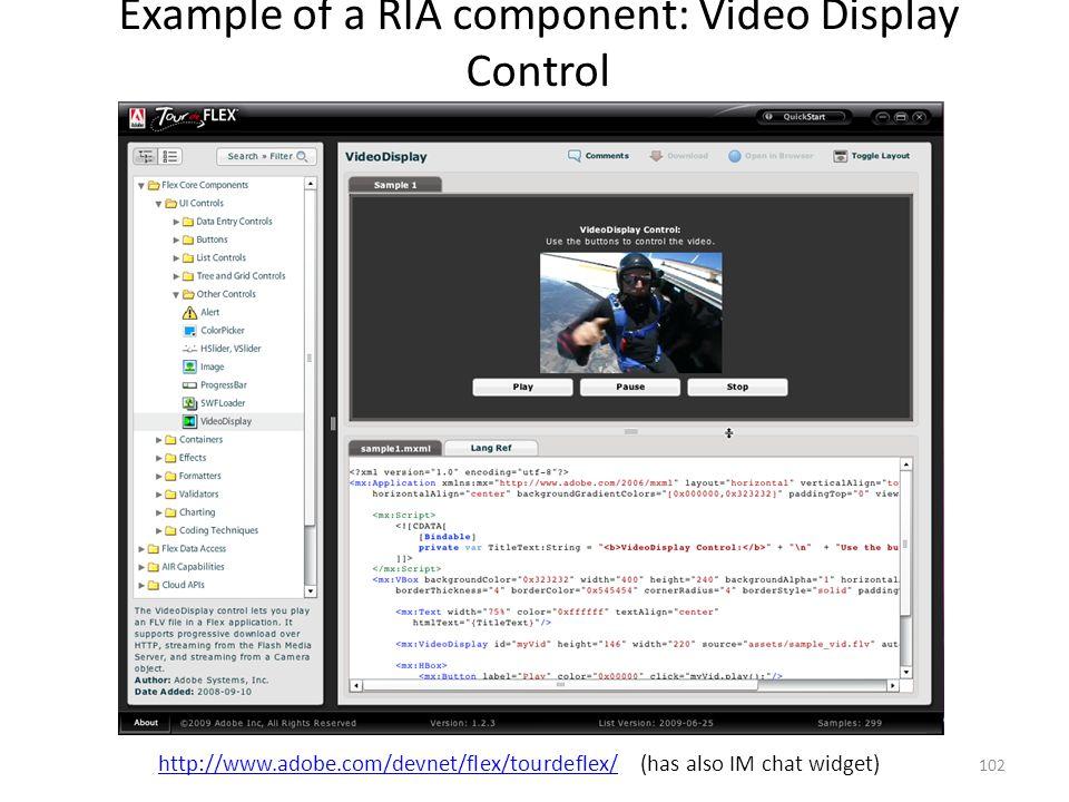 Example of a RIA component: Video Display Control 102 http://www.adobe.com/devnet/flex/tourdeflex/http://www.adobe.com/devnet/flex/tourdeflex/ (has al