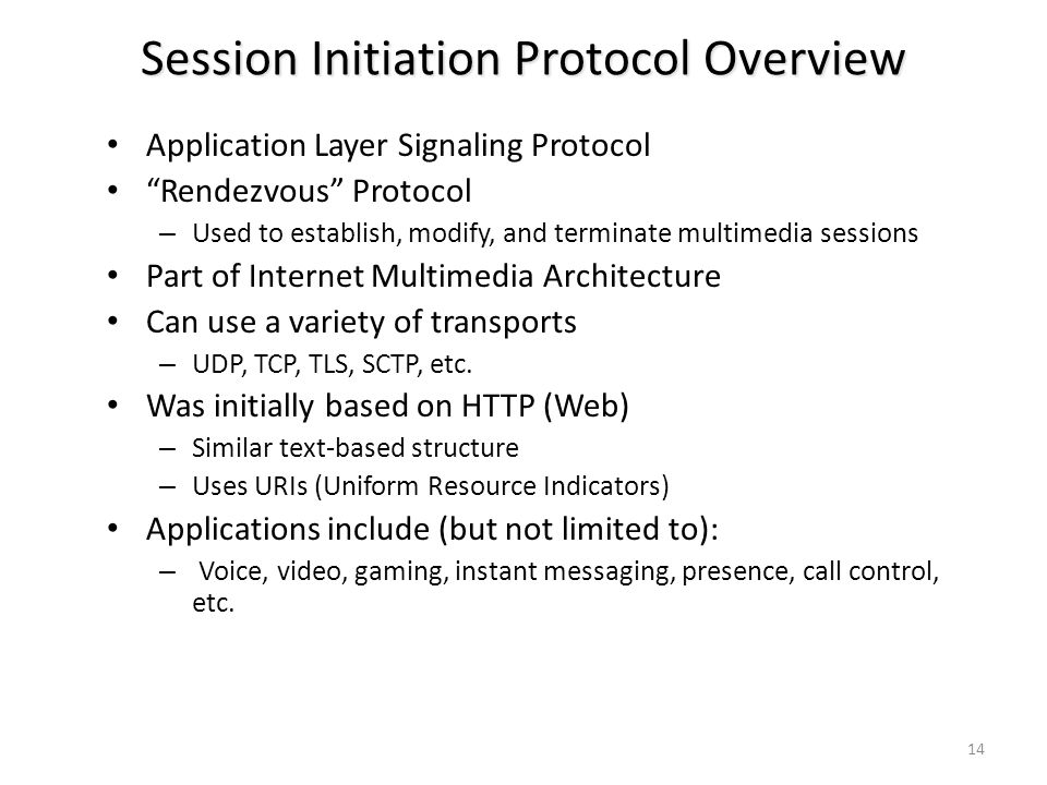 Session Initiation Protocol Overview Application Layer Signaling Protocol Rendezvous Protocol – Used to establish, modify, and terminate multimedia sessions Part of Internet Multimedia Architecture Can use a variety of transports – UDP, TCP, TLS, SCTP, etc.