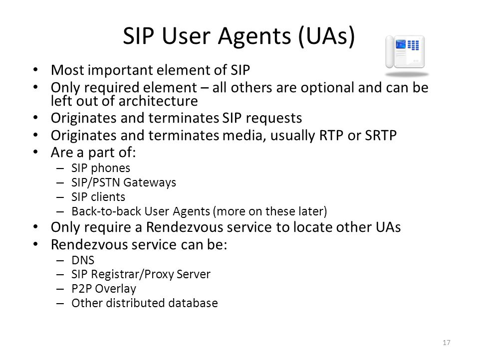 SIP User Agents (UAs) Most important element of SIP Only required element – all others are optional and can be left out of architecture Originates and