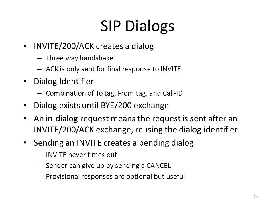 SIP Dialogs INVITE/200/ACK creates a dialog – Three way handshake – ACK is only sent for final response to INVITE Dialog Identifier – Combination of To tag, From tag, and Call-ID Dialog exists until BYE/200 exchange An in-dialog request means the request is sent after an INVITE/200/ACK exchange, reusing the dialog identifier Sending an INVITE creates a pending dialog – INVITE never times out – Sender can give up by sending a CANCEL – Provisional responses are optional but useful 23