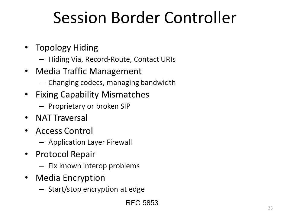 Session Border Controller Topology Hiding – Hiding Via, Record-Route, Contact URIs Media Traffic Management – Changing codecs, managing bandwidth Fixing Capability Mismatches – Proprietary or broken SIP NAT Traversal Access Control – Application Layer Firewall Protocol Repair – Fix known interop problems Media Encryption – Start/stop encryption at edge RFC 5853 35