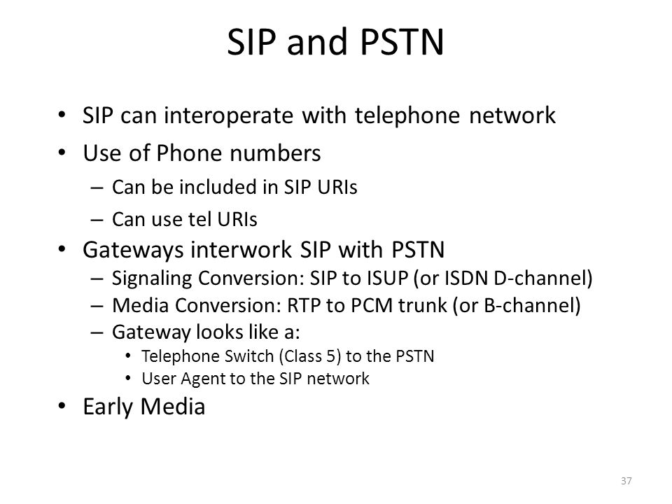 SIP and PSTN SIP can interoperate with telephone network Use of Phone numbers – Can be included in SIP URIs – Can use tel URIs Gateways interwork SIP