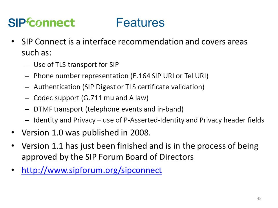 SIP Connect is a interface recommendation and covers areas such as: – Use of TLS transport for SIP – Phone number representation (E.164 SIP URI or Tel