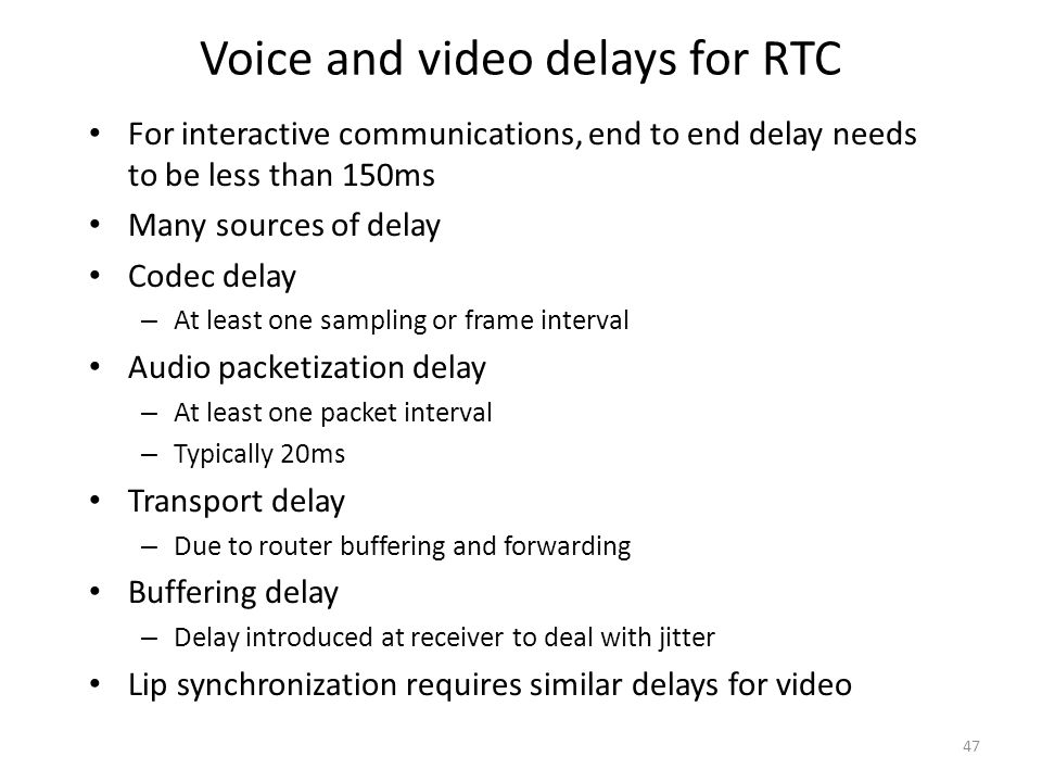 Voice and video delays for RTC For interactive communications, end to end delay needs to be less than 150ms Many sources of delay Codec delay – At least one sampling or frame interval Audio packetization delay – At least one packet interval – Typically 20ms Transport delay – Due to router buffering and forwarding Buffering delay – Delay introduced at receiver to deal with jitter Lip synchronization requires similar delays for video 47