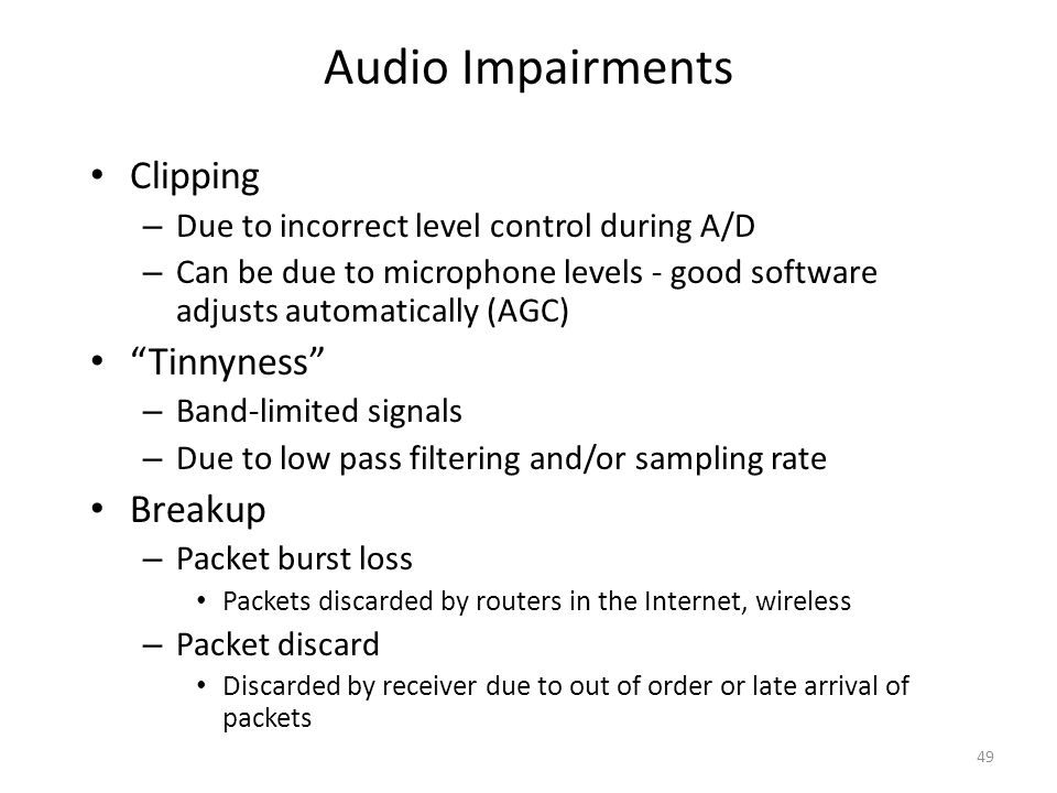 """Audio Impairments Clipping – Due to incorrect level control during A/D – Can be due to microphone levels - good software adjusts automatically (AGC) """""""