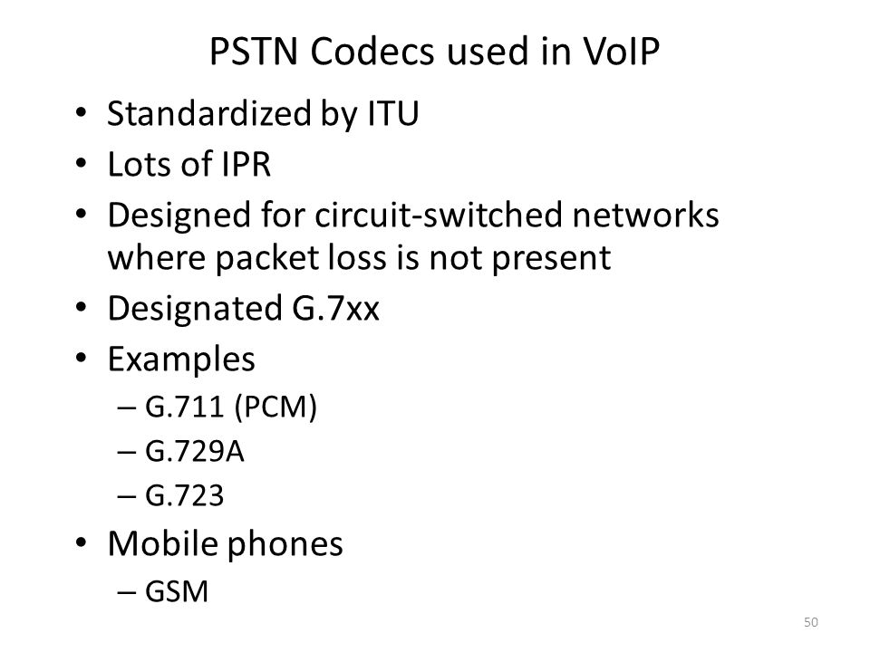 PSTN Codecs used in VoIP Standardized by ITU Lots of IPR Designed for circuit-switched networks where packet loss is not present Designated G.7xx Examples – G.711 (PCM) – G.729A – G.723 Mobile phones – GSM 50