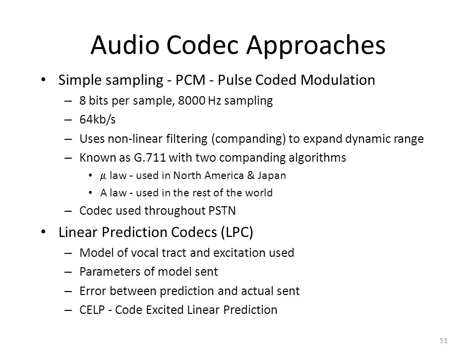 Audio Codec Approaches Simple sampling - PCM - Pulse Coded Modulation – 8 bits per sample, 8000 Hz sampling – 64kb/s – Uses non-linear filtering (comp