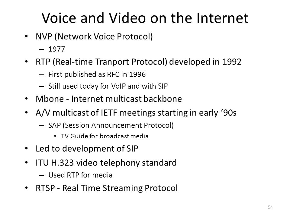 Voice and Video on the Internet NVP (Network Voice Protocol) – 1977 RTP (Real-time Tranport Protocol) developed in 1992 – First published as RFC in 1996 – Still used today for VoIP and with SIP Mbone - Internet multicast backbone A/V multicast of IETF meetings starting in early '90s – SAP (Session Announcement Protocol) TV Guide for broadcast media Led to development of SIP ITU H.323 video telephony standard – Used RTP for media RTSP - Real Time Streaming Protocol 54