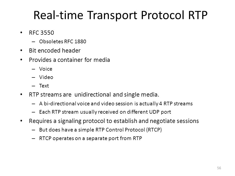 Real-time Transport Protocol RTP RFC 3550 – Obsoletes RFC 1880 Bit encoded header Provides a container for media – Voice – Video – Text RTP streams are unidirectional and single media.