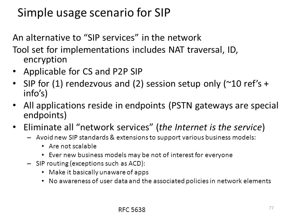 Simple usage scenario for SIP An alternative to SIP services in the network Tool set for implementations includes NAT traversal, ID, encryption Applicable for CS and P2P SIP SIP for (1) rendezvous and (2) session setup only (~10 ref's + info's) All applications reside in endpoints (PSTN gateways are special endpoints) Eliminate all network services (the Internet is the service) – Avoid new SIP standards & extensions to support various business models: Are not scalable Ever new business models may be not of interest for everyone – SIP routing (exceptions such as ACD): Make it basically unaware of apps No awareness of user data and the associated policies in network elements RFC 5638 77