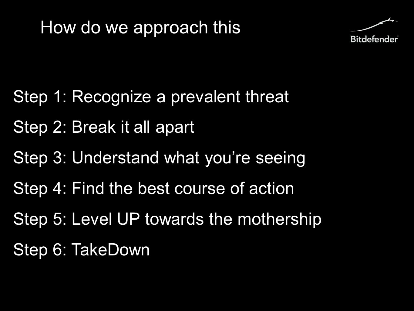 How do we approach this Step 1: Recognize a prevalent threat Step 2: Break it all apart Step 3: Understand what you're seeing Step 4: Find the best course of action Step 5: Level UP towards the mothership Step 6: TakeDown