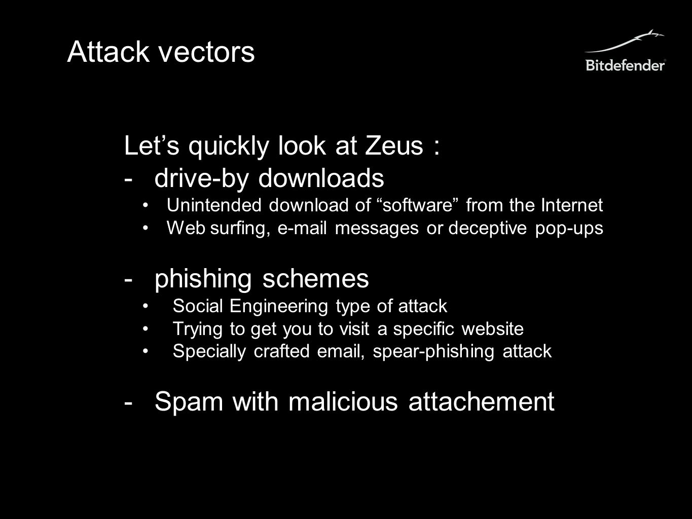 Attack vectors Let's quickly look at Zeus : -drive-by downloads Unintended download of software from the Internet Web surfing, e-mail messages or deceptive pop-ups -phishing schemes Social Engineering type of attack Trying to get you to visit a specific website Specially crafted email, spear-phishing attack -Spam with malicious attachement